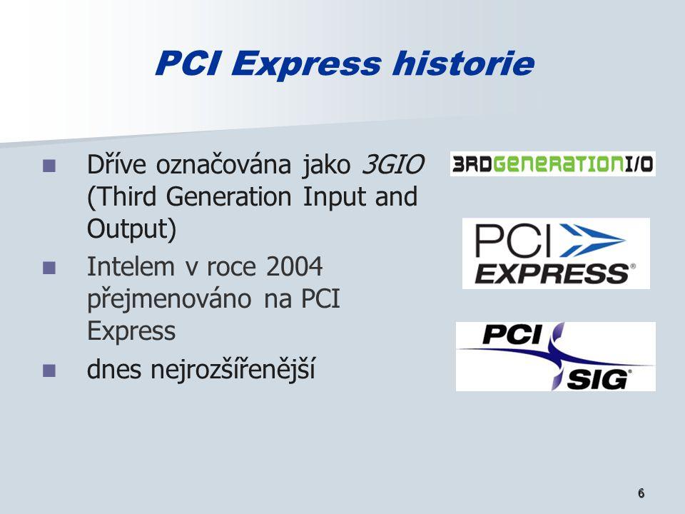 6 PCI Express historie Dříve označována jako 3GIO (Third Generation Input and Output) Intelem v roce 2004 přejmenováno na PCI Express dnes nejrozšířenější