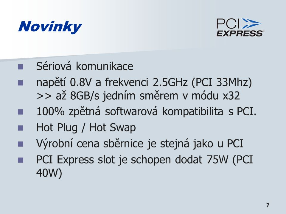 7 Novinky Sériová komunikace napětí 0.8V a frekvenci 2.5GHz (PCI 33Mhz) >> až 8GB/s jedním směrem v módu x32 100% zpětná softwarová kompatibilita s PC