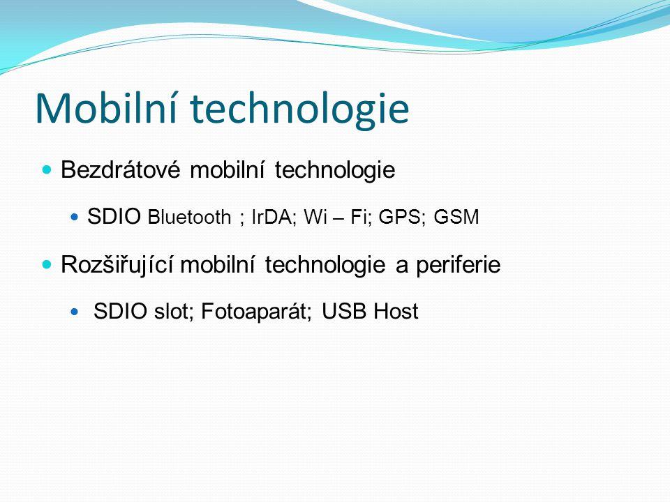 Mobilní technologie Bezdrátové mobilní technologie SDIO Bluetooth ; IrDA; Wi – Fi; GPS; GSM Rozšiřující mobilní technologie a periferie SDIO slot; Fot