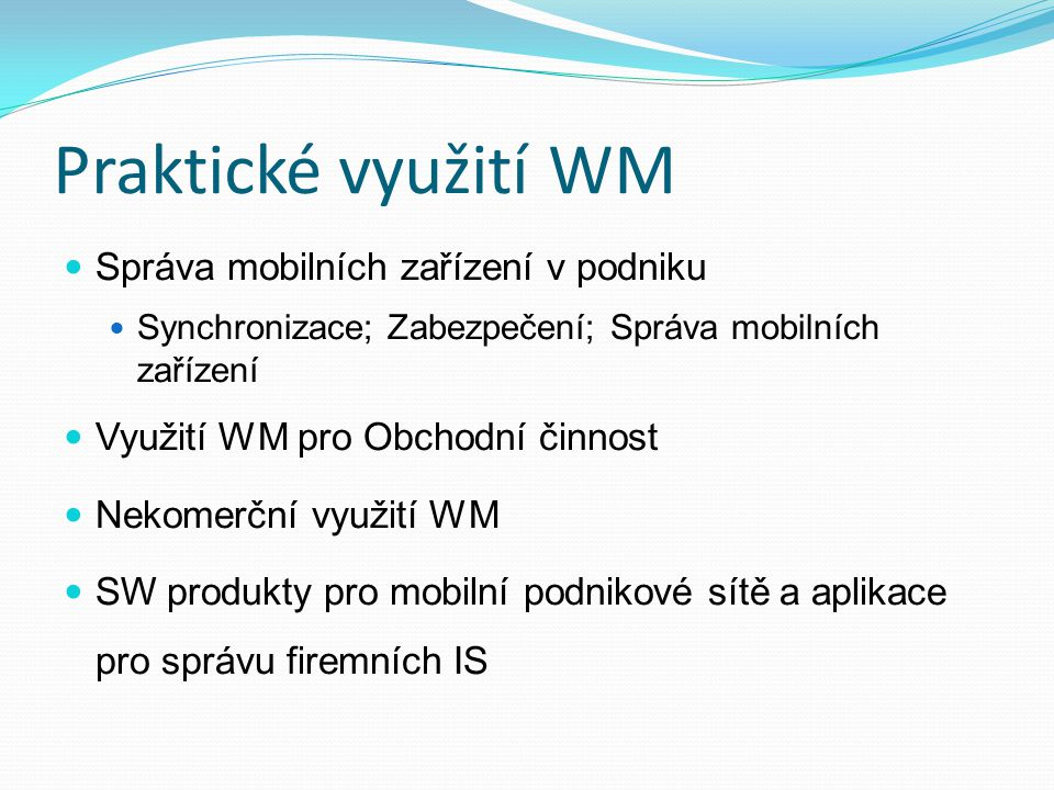 Praktické využití WM Správa mobilních zařízení v podniku Synchronizace; Zabezpečení; Správa mobilních zařízení Využití WM pro Obchodní činnost Nekomer