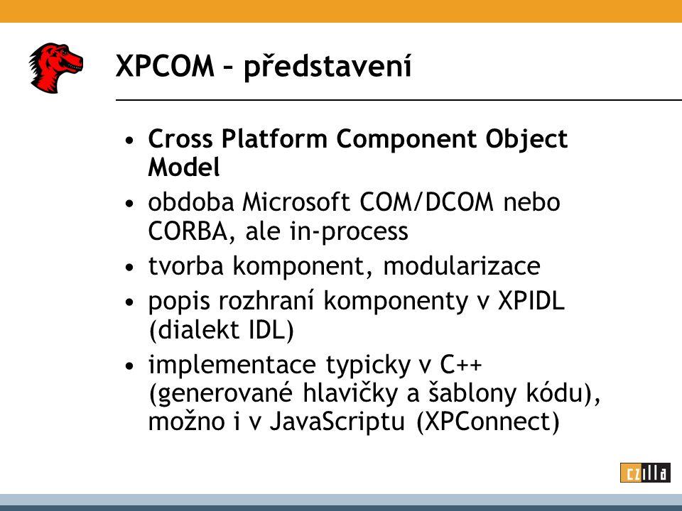 XPCOM – představení Cross Platform Component Object Model obdoba Microsoft COM/DCOM nebo CORBA, ale in-process tvorba komponent, modularizace popis rozhraní komponenty v XPIDL (dialekt IDL) implementace typicky v C++ (generované hlavičky a šablony kódu), možno i v JavaScriptu (XPConnect)