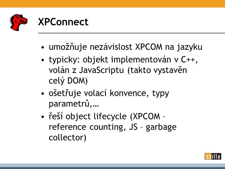 XPConnect umožňuje nezávislost XPCOM na jazyku typicky: objekt implementován v C++, volán z JavaScriptu (takto vystavěn celý DOM) ošetřuje volací konvence, typy parametrů,… řeší object lifecycle (XPCOM – reference counting, JS – garbage collector)