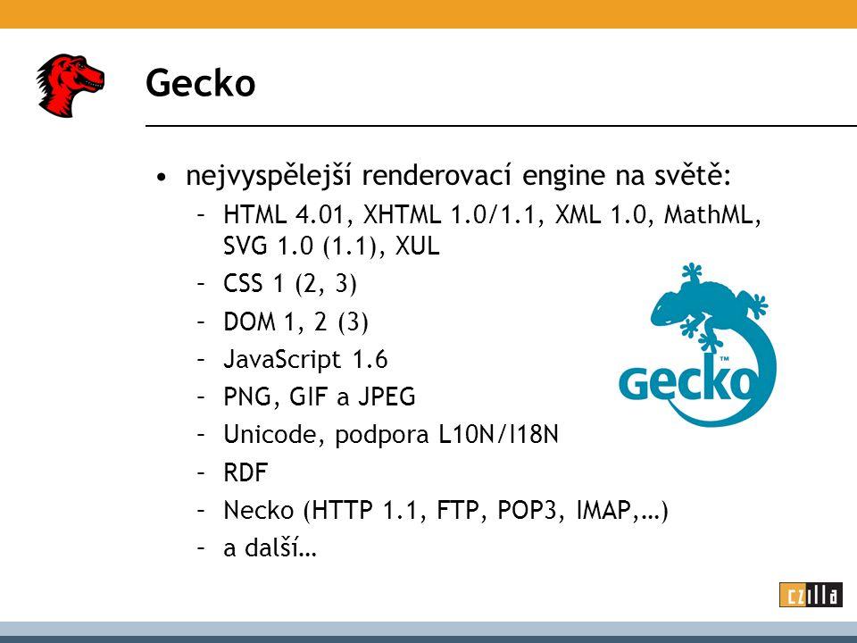 Gecko nejvyspělejší renderovací engine na světě: –HTML 4.01, XHTML 1.0/1.1, XML 1.0, MathML, SVG 1.0 (1.1), XUL –CSS 1 (2, 3) –DOM 1, 2 (3) –JavaScript 1.6 –PNG, GIF a JPEG –Unicode, podpora L10N/I18N –RDF –Necko (HTTP 1.1, FTP, POP3, IMAP,…) –a další…