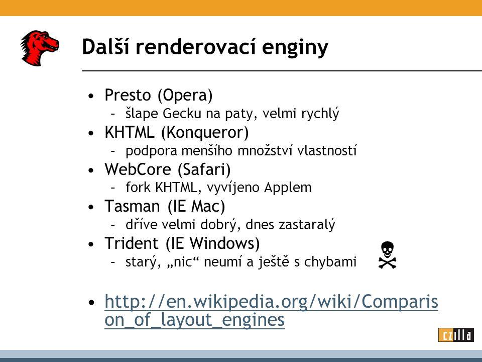 """Další renderovací enginy Presto (Opera) –šlape Gecku na paty, velmi rychlý KHTML (Konqueror) –podpora menšího množství vlastností WebCore (Safari) –fork KHTML, vyvíjeno Applem Tasman (IE Mac) –dříve velmi dobrý, dnes zastaralý Trident (IE Windows) –starý, """"nic neumí a ještě s chybami http://en.wikipedia.org/wiki/Comparis on_of_layout_engineshttp://en.wikipedia.org/wiki/Comparis on_of_layout_engines """