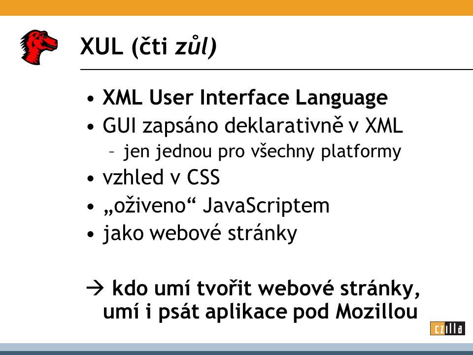 """XUL (čti zůl) XML User Interface Language GUI zapsáno deklarativně v XML –jen jednou pro všechny platformy vzhled v CSS """"oživeno JavaScriptem jako webové stránky  kdo umí tvořit webové stránky, umí i psát aplikace pod Mozillou"""