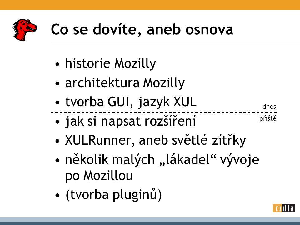 """Co se dovíte, aneb osnova historie Mozilly architektura Mozilly tvorba GUI, jazyk XUL jak si napsat rozšíření XULRunner, aneb světlé zítřky několik malých """"lákadel vývoje po Mozillou (tvorba pluginů) dnes příště"""