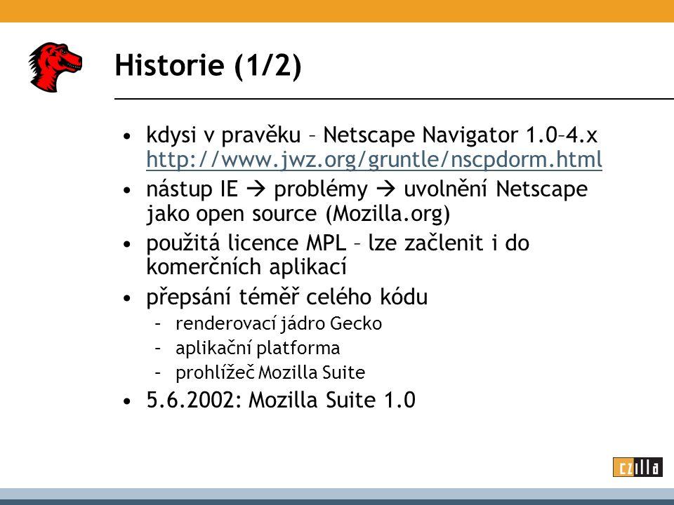 Historie (1/2) kdysi v pravěku – Netscape Navigator 1.0–4.x http://www.jwz.org/gruntle/nscpdorm.html http://www.jwz.org/gruntle/nscpdorm.html nástup IE  problémy  uvolnění Netscape jako open source (Mozilla.org) použitá licence MPL – lze začlenit i do komerčních aplikací přepsání téměř celého kódu –renderovací jádro Gecko –aplikační platforma –prohlížeč Mozilla Suite 5.6.2002: Mozilla Suite 1.0