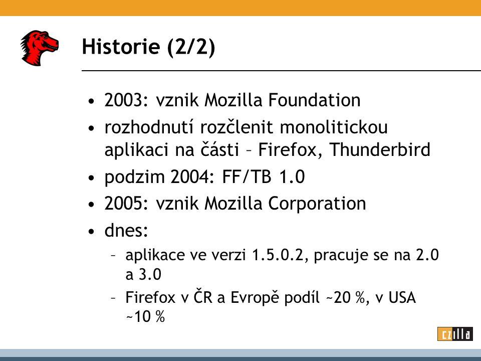 Historie (2/2) 2003: vznik Mozilla Foundation rozhodnutí rozčlenit monolitickou aplikaci na části – Firefox, Thunderbird podzim 2004: FF/TB 1.0 2005: vznik Mozilla Corporation dnes: –aplikace ve verzi 1.5.0.2, pracuje se na 2.0 a 3.0 –Firefox v ČR a Evropě podíl ~20 %, v USA ~10 %