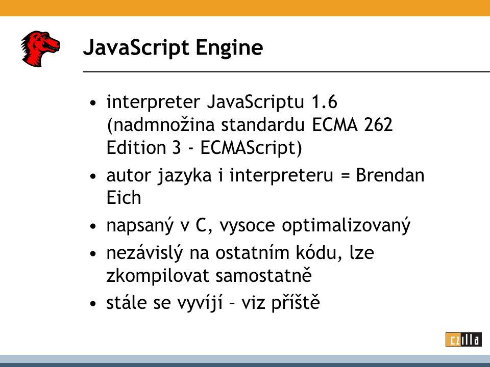 JavaScript Engine interpreter JavaScriptu 1.6 (nadmnožina standardu ECMA 262 Edition 3 - ECMAScript) autor jazyka i interpreteru = Brendan Eich napsaný v C, vysoce optimalizovaný nezávislý na ostatním kódu, lze zkompilovat samostatně stále se vyvíjí – viz příště