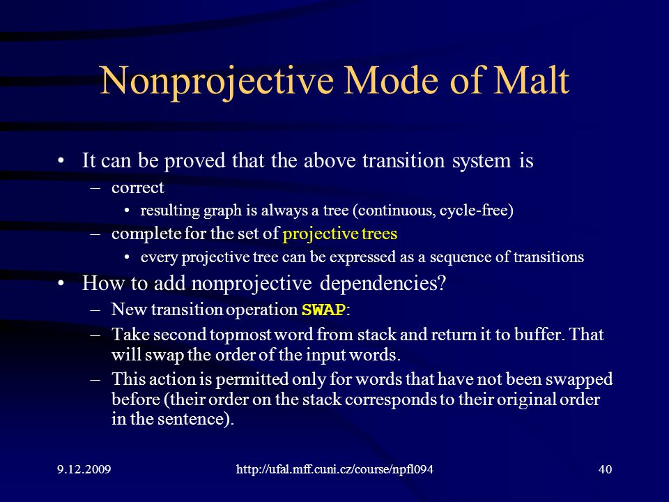 9.12.2009http://ufal.mff.cuni.cz/course/npfl09440 Nonprojective Mode of Malt It can be proved that the above transition system is –correct resulting graph is always a tree (continuous, cycle-free) –complete for the set of projective trees every projective tree can be expressed as a sequence of transitions How to add nonprojective dependencies.