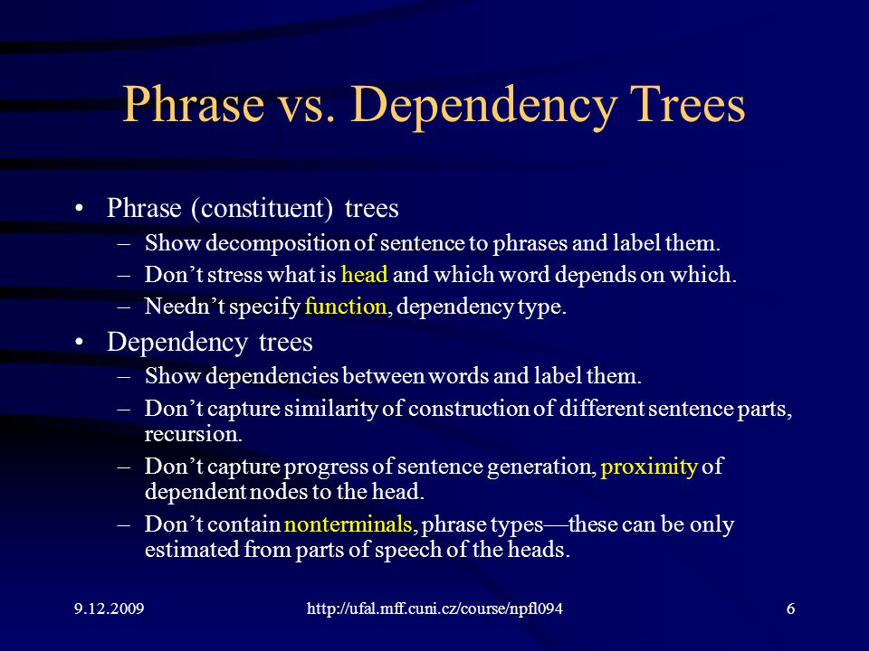 9.12.2009http://ufal.mff.cuni.cz/course/npfl0947 Differences between Phrase and Dependency Model We want to convert a phrase tree P to a dependency tree D or vice versa.