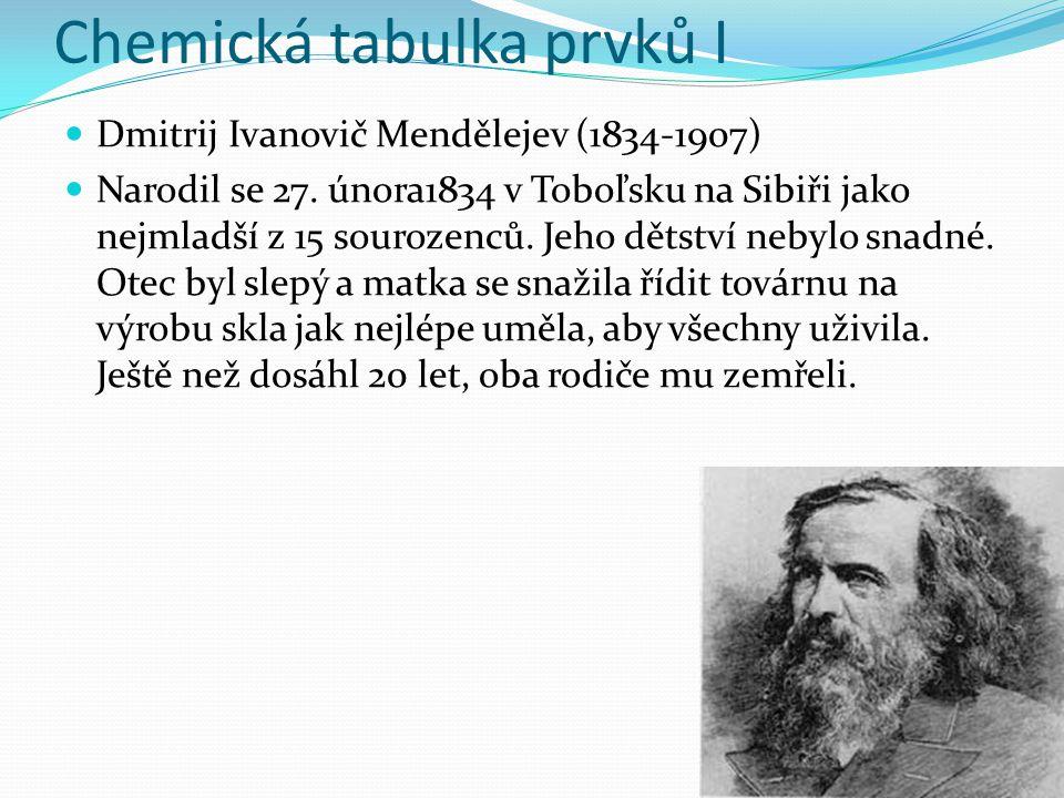 Chemická tabulka prvků I Dmitrij Ivanovič Mendělejev (1834-1907) Narodil se 27.