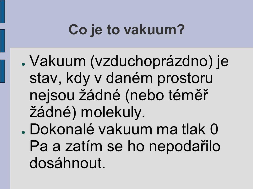Co je to vakuum? ● Vakuum (vzduchoprázdno) je stav, kdy v daném prostoru nejsou žádné (nebo téměř žádné) molekuly. ● Dokonalé vakuum ma tlak 0 Pa a za