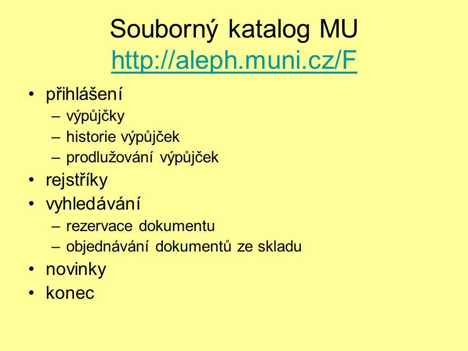 Souborný katalog MU http://aleph.muni.cz/F http://aleph.muni.cz/F přihlášení –výpůjčky –historie výpůjček –prodlužování výpůjček rejstříky vyhledávání –rezervace dokumentu –objednávání dokumentů ze skladu novinky konec