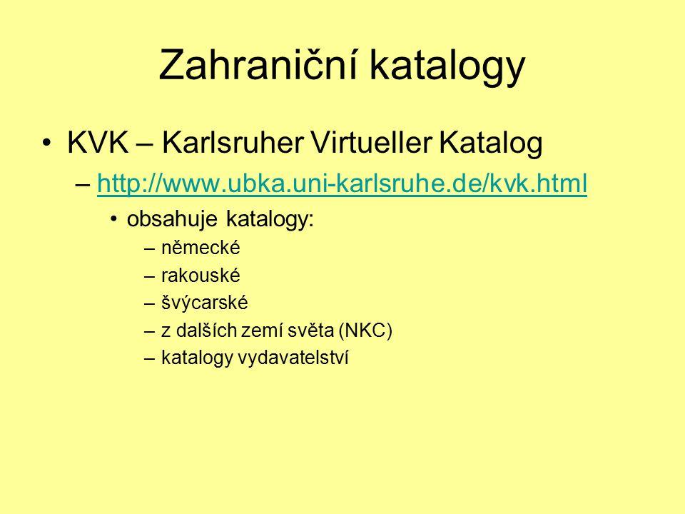 Zahraniční katalogy KVK – Karlsruher Virtueller Katalog –http://www.ubka.uni-karlsruhe.de/kvk.htmlhttp://www.ubka.uni-karlsruhe.de/kvk.html obsahuje katalogy: –německé –rakouské –švýcarské –z dalších zemí světa (NKC) –katalogy vydavatelství