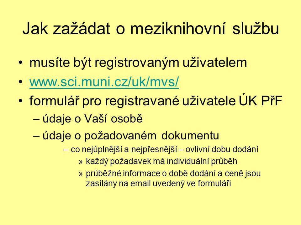 Jak zažádat o meziknihovní službu musíte být registrovaným uživatelem www.sci.muni.cz/uk/mvs/ formulář pro registravané uživatele ÚK PřF –údaje o Vaší osobě –údaje o požadovaném dokumentu –co nejúplnější a nejpřesnější – ovlivní dobu dodání »každý požadavek má individuální průběh »průběžné informace o době dodání a ceně jsou zasílány na email uvedený ve formuláři