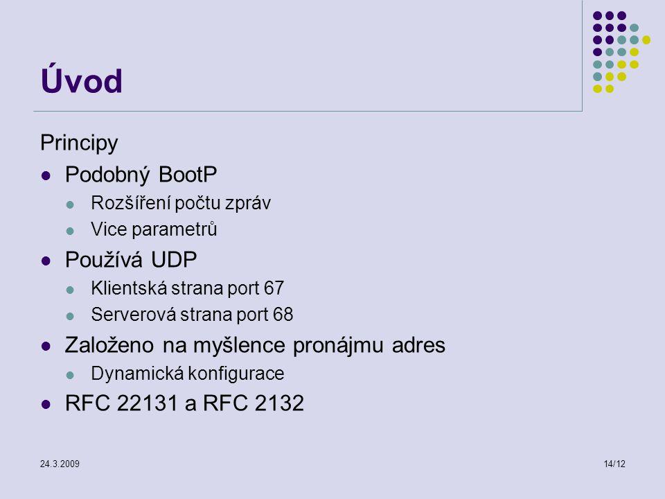 24.3.200914/12 Úvod Principy Podobný BootP Rozšíření počtu zpráv Vice parametrů Používá UDP Klientská strana port 67 Serverová strana port 68 Založeno na myšlence pronájmu adres Dynamická konfigurace RFC 22131 a RFC 2132