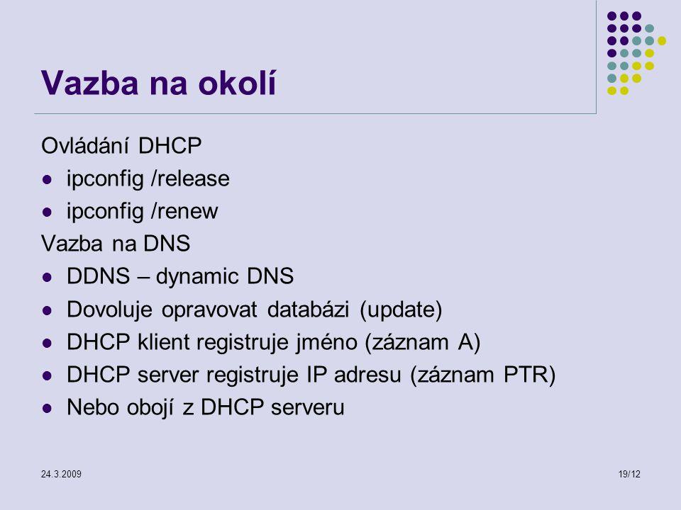 24.3.200919/12 Vazba na okolí Ovládání DHCP ipconfig /release ipconfig /renew Vazba na DNS DDNS – dynamic DNS Dovoluje opravovat databázi (update) DHCP klient registruje jméno (záznam A) DHCP server registruje IP adresu (záznam PTR) Nebo obojí z DHCP serveru