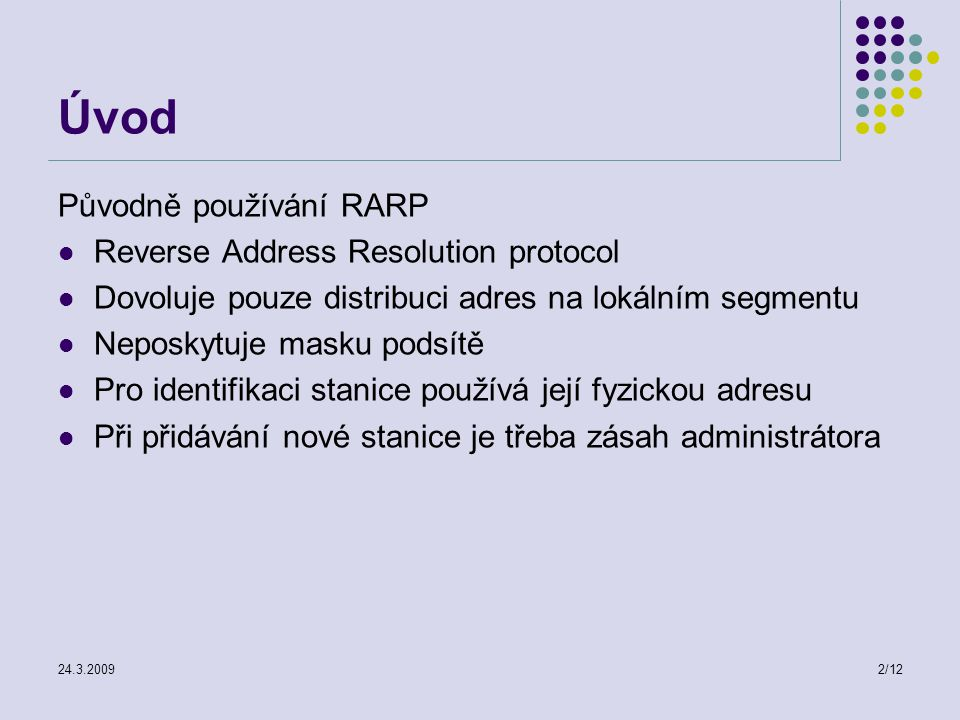 24.3.20092/12 Úvod Původně používání RARP Reverse Address Resolution protocol Dovoluje pouze distribuci adres na lokálním segmentu Neposkytuje masku podsítě Pro identifikaci stanice používá její fyzickou adresu Při přidávání nové stanice je třeba zásah administrátora