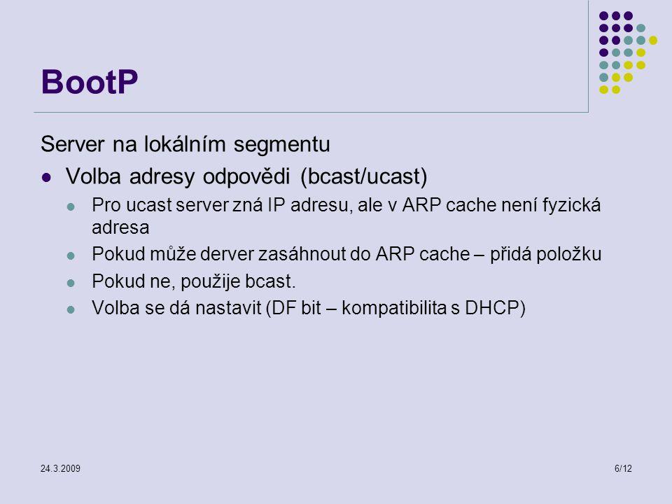 24.3.20096/12 BootP Server na lokálním segmentu Volba adresy odpovědi (bcast/ucast) Pro ucast server zná IP adresu, ale v ARP cache není fyzická adresa Pokud může derver zasáhnout do ARP cache – přidá položku Pokud ne, použije bcast.