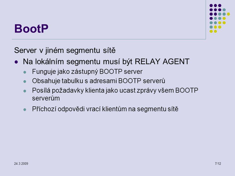 24.3.20097/12 BootP Server v jiném segmentu sítě Na lokálním segmentu musí být RELAY AGENT Funguje jako zástupný BOOTP server Obsahuje tabulku s adresami BOOTP serverů Posílá požadavky klienta jako ucast zprávy všem BOOTP serverům Příchozí odpovědi vrací klientům na segmentu sítě