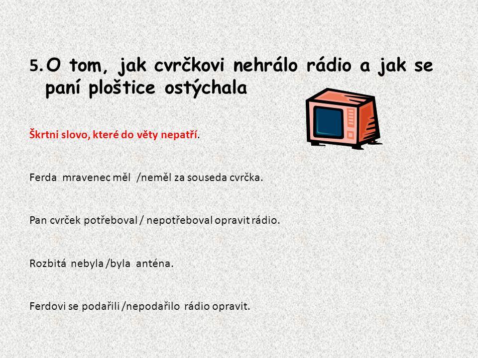 5. O tom, jak cvrčkovi nehrálo rádio a jak se paní ploštice ostýchala Škrtni slovo, které do věty nepatří. Ferda mravenec měl /neměl za souseda cvrčka