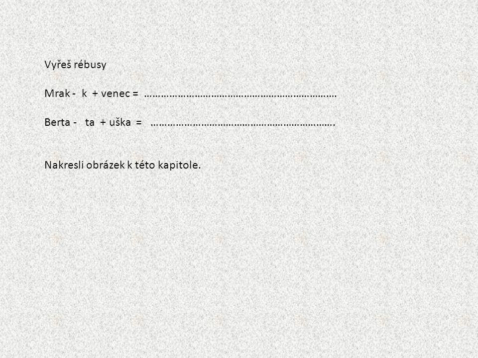 Vyřeš rébusy Mrak - k + venec = ……………………………………………………………. Berta - ta + uška = …………………………………………………………. Nakresli obrázek k této kapitole.