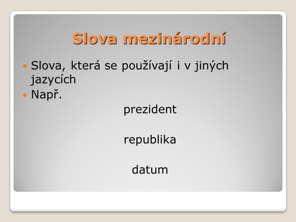 Slova mezinárodní Slova, která se používají i v jiných jazycích Např. prezident republika datum