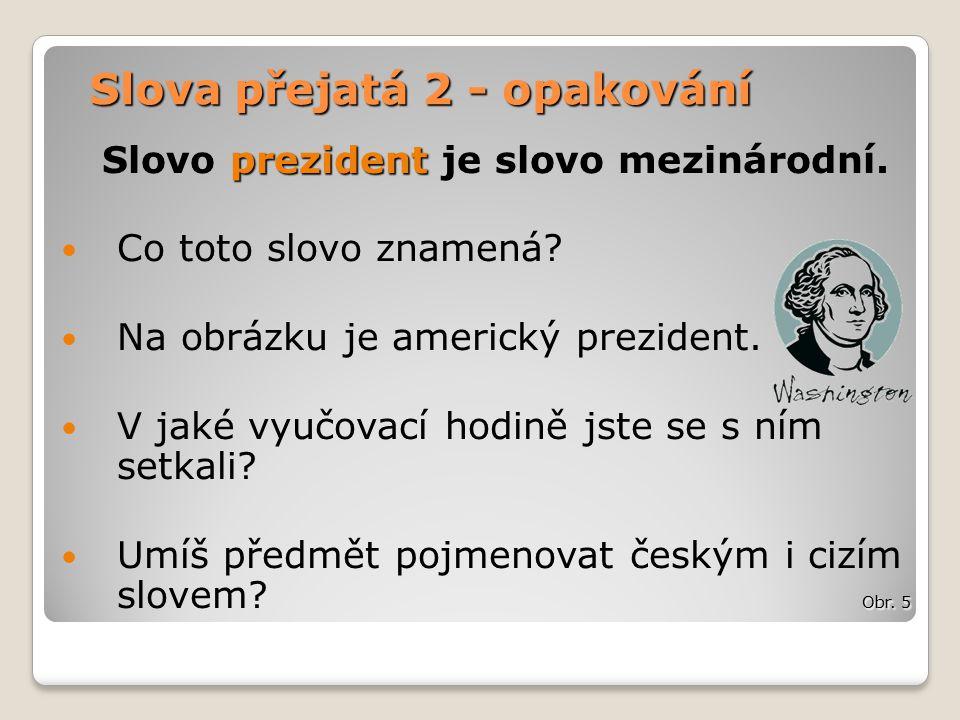 Slova přejatá 2 - opakování prezident Slovo prezident je slovo mezinárodní.