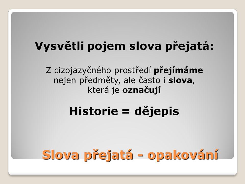 Slova přejatá - opakování Vysvětli pojem slova přejatá: Z cizojazyčného prostředí přejímáme nejen předměty, ale často i slova, která je označují Historie = dějepis