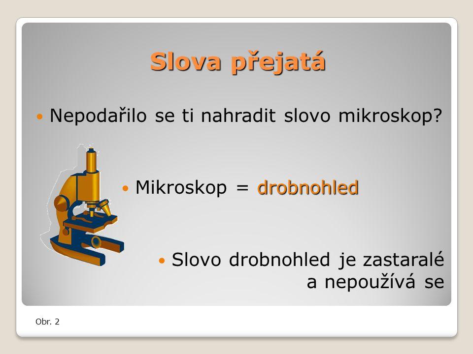 Slova přejatá Nepodařilo se ti nahradit slovo mikroskop.