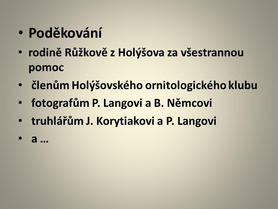 Poděkování rodině Růžkově z Holýšova za všestrannou pomoc členům Holýšovského ornitologického klubu fotografům P. Langovi a B. Němcovi truhlářům J. Ko