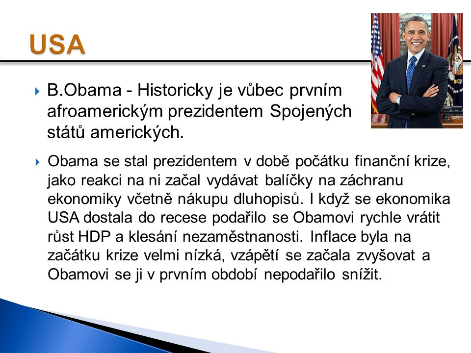  B.Obama - Historicky je vůbec prvním afroamerickým prezidentem Spojených států amerických.  Obama se stal prezidentem v době počátku finanční krize