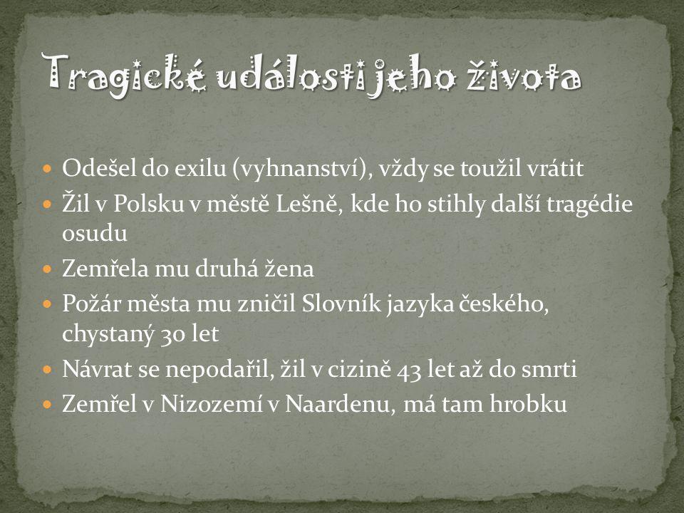 Odešel do exilu (vyhnanství), vždy se toužil vrátit Žil v Polsku v městě Lešně, kde ho stihly další tragédie osudu Zemřela mu druhá žena Požár města mu zničil Slovník jazyka českého, chystaný 30 let Návrat se nepodařil, žil v cizině 43 let až do smrti Zemřel v Nizozemí v Naardenu, má tam hrobku