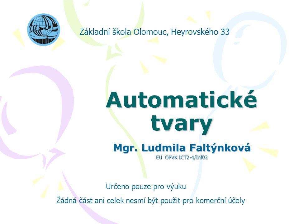 Automatické tvary Mgr. Ludmila Faltýnková EU OPVK ICT2-4/Inf02 Základní škola Olomouc, Heyrovského 33 Určeno pouze pro výuku Žádná část ani celek nesm