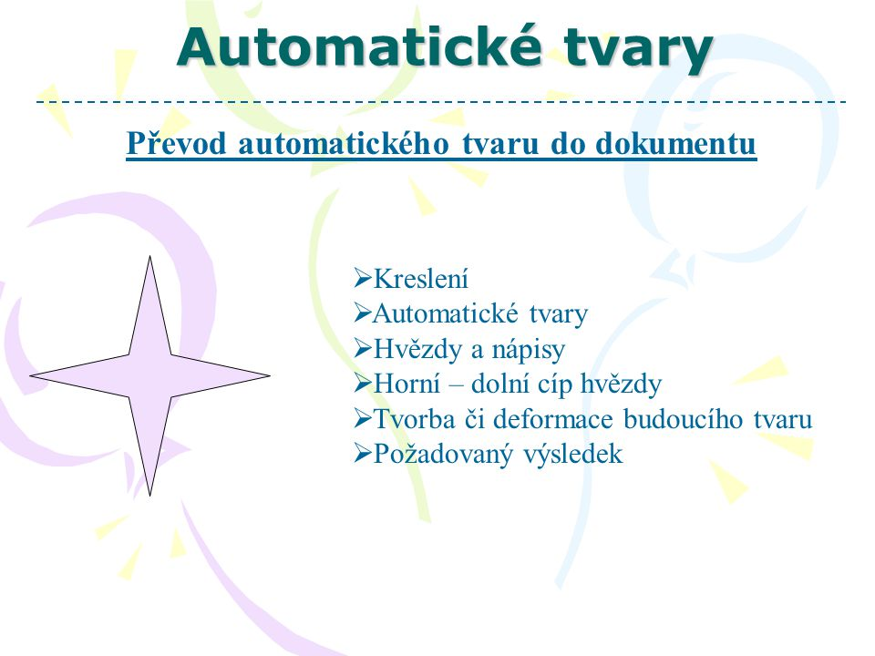 Automatické tvary Převod automatického tvaru do dokumentu  Kreslení  Automatické tvary  Hvězdy a nápisy  Horní – dolní cíp hvězdy  Tvorba či deformace budoucího tvaru  Požadovaný výsledek