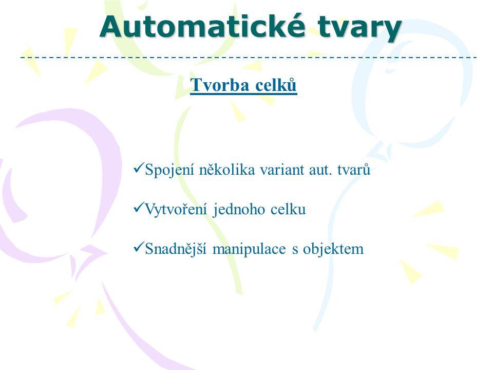 Automatické tvary Tvorba celků  Převedení požadovaných částí objektu  Kliknutí levým tlačítkem myši na objekt  Kliknutí pravým tlačítkem myši  Zvolení varianty seskupování  Výběr varianty seskupit