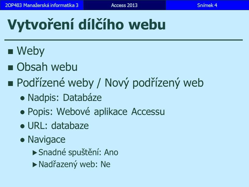 Vlastní webová aplikace Access 2013 přihlášení se k účtu Vlastní webová aplikace Název aplikace: Encián Dostupná umístění: Týmový web …/databaze Vytvořit Vytvořit tabulku z existujícího zdroje dat Access, Encian.accdb Faktury, Místnosti, Oddělení, Personal  OLE objekt a přílohy neimportovány Access 2013Snímek 52OP483 Manažerská informatika 3