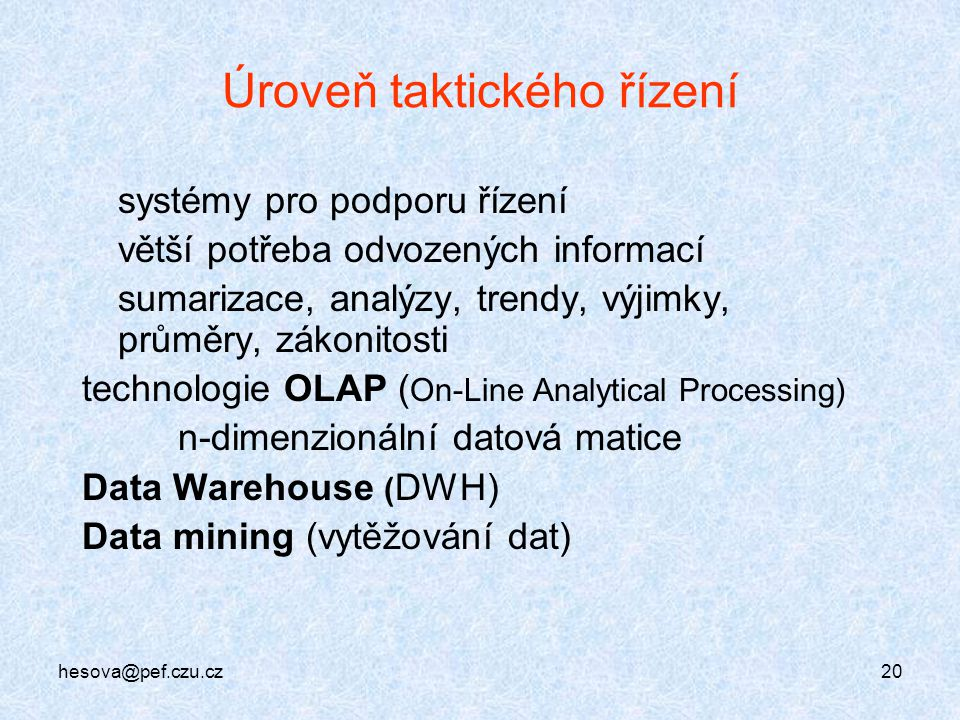 hesova@pef.czu.cz20 Úroveň taktického řízení systémy pro podporu řízení větší potřeba odvozených informací sumarizace, analýzy, trendy, výjimky, průmě