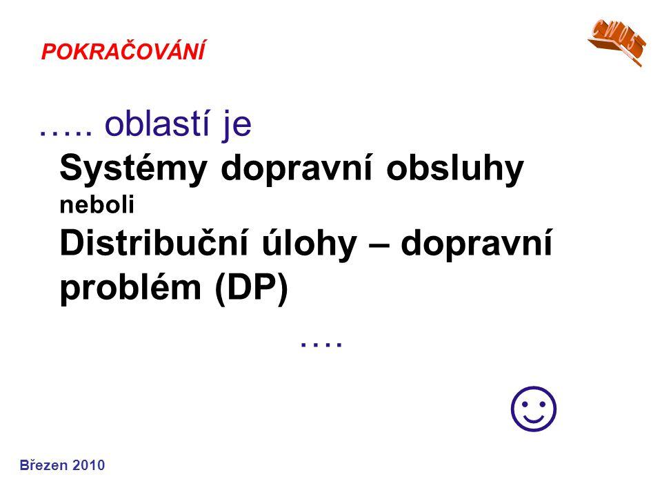 Březen 2010 ….. oblastí je Systémy dopravní obsluhy neboli Distribuční úlohy – dopravní problém (DP) …. ☺ POKRAČOVÁNÍ
