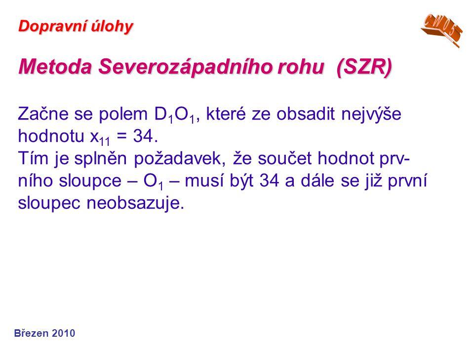 Březen 2010 Dopravní úlohy Metoda Severozápadního rohu (SZR) Začne se polem D 1 O 1, které ze obsadit nejvýše hodnotu x 11 = 34. Tím je splněn požadav