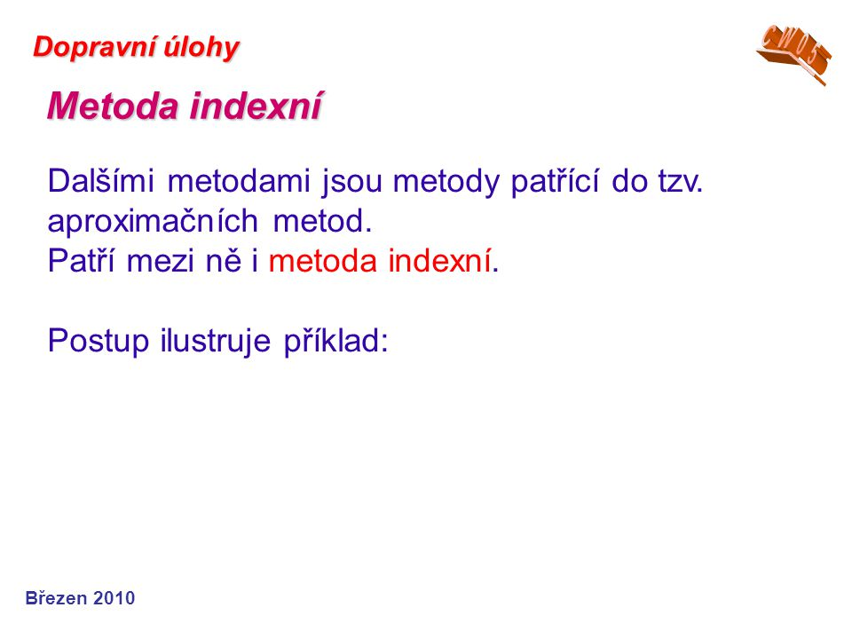 Březen 2010 Dopravní úlohy Dalšími metodami jsou metody patřící do tzv. aproximačních metod. Patří mezi ně i metoda indexní. Postup ilustruje příklad: