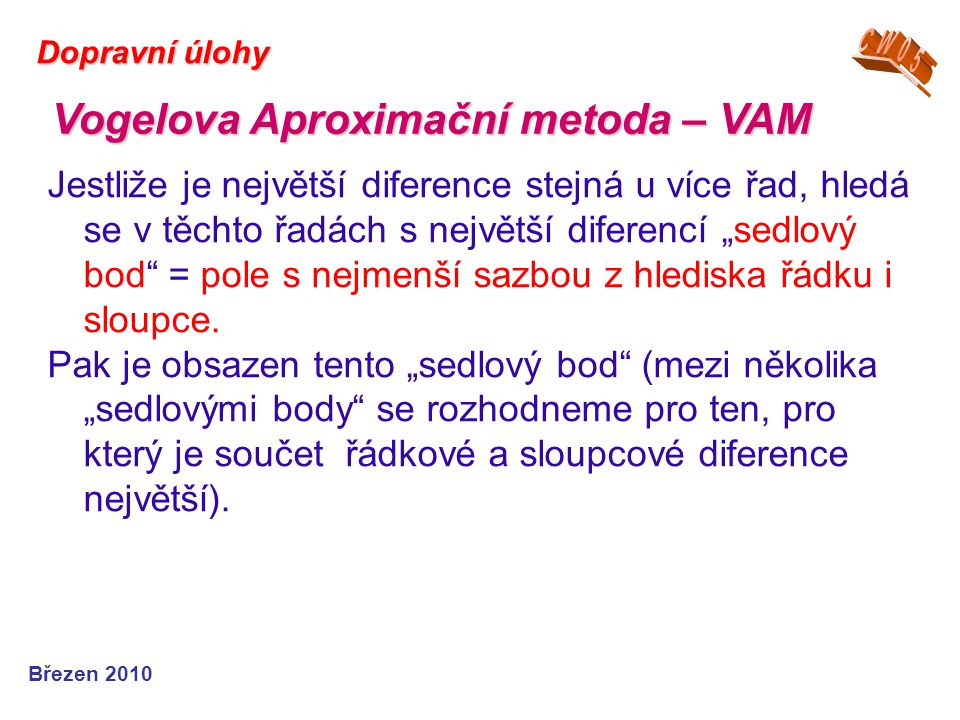 """Březen 2010 Dopravní úlohy Jestliže je největší diference stejná u více řad, hledá se v těchto řadách s největší diferencí """"sedlový bod"""" = pole s nejm"""