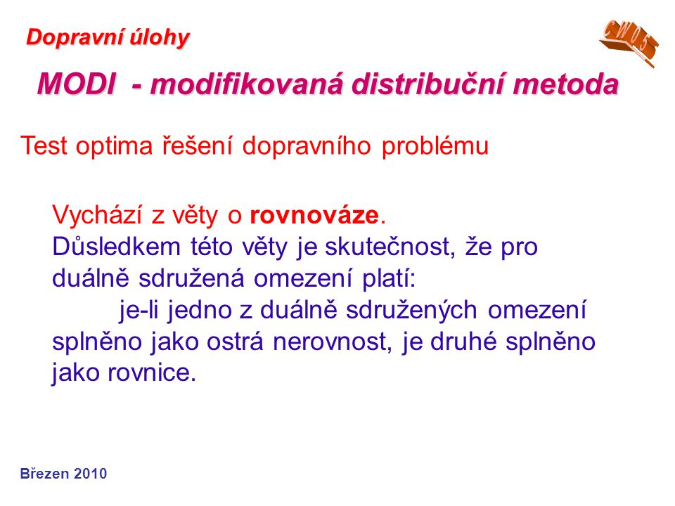 Březen 2010 Dopravní úlohy Test optima řešení dopravního problému MODI - modifikovaná distribuční metoda Vychází z věty o rovnováze. Důsledkem této vě