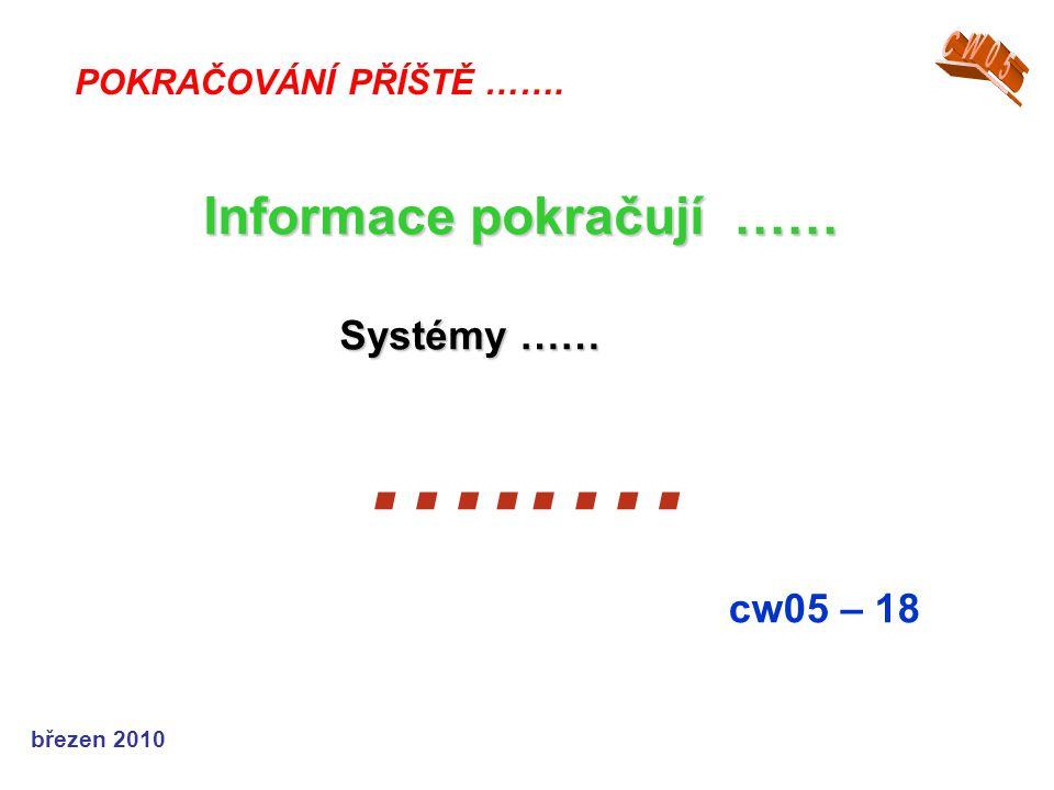 březen 2010 …..… cw05 – 18 POKRAČOVÁNÍ PŘÍŠTĚ ……. Informace pokračují …… Systémy …… Systémy ……
