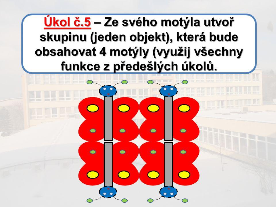 Úkol č.5 – Ze svého motýla utvoř skupinu (jeden objekt), která bude obsahovat 4 motýly (využij všechny funkce z předešlých úkolů.