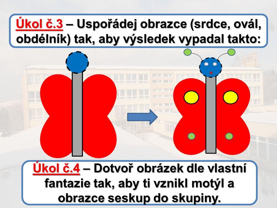 Úkol č.3 – Uspořádej obrazce (srdce, ovál, obdélník) tak, aby výsledek vypadal takto: Úkol č.4 – Dotvoř obrázek dle vlastní fantazie tak, aby ti vznikl motýl a obrazce seskup do skupiny.