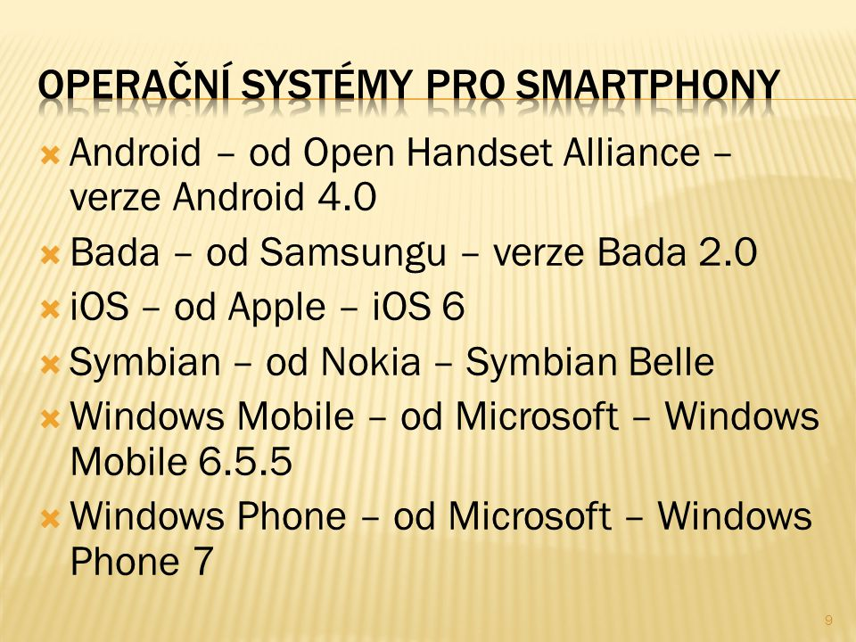  Android – od Open Handset Alliance – verze Android 4.0  Bada – od Samsungu – verze Bada 2.0  iOS – od Apple – iOS 6  Symbian – od Nokia – Symbian Belle  Windows Mobile – od Microsoft – Windows Mobile 6.5.5  Windows Phone – od Microsoft – Windows Phone 7 9