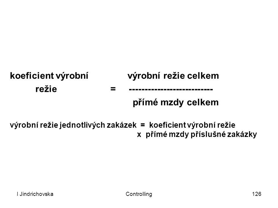 I JindrichovskaControlling126 koeficient výrobní výrobní režie celkem režie = --------------------------- přímé mzdy celkem výrobní režie jednotlivých