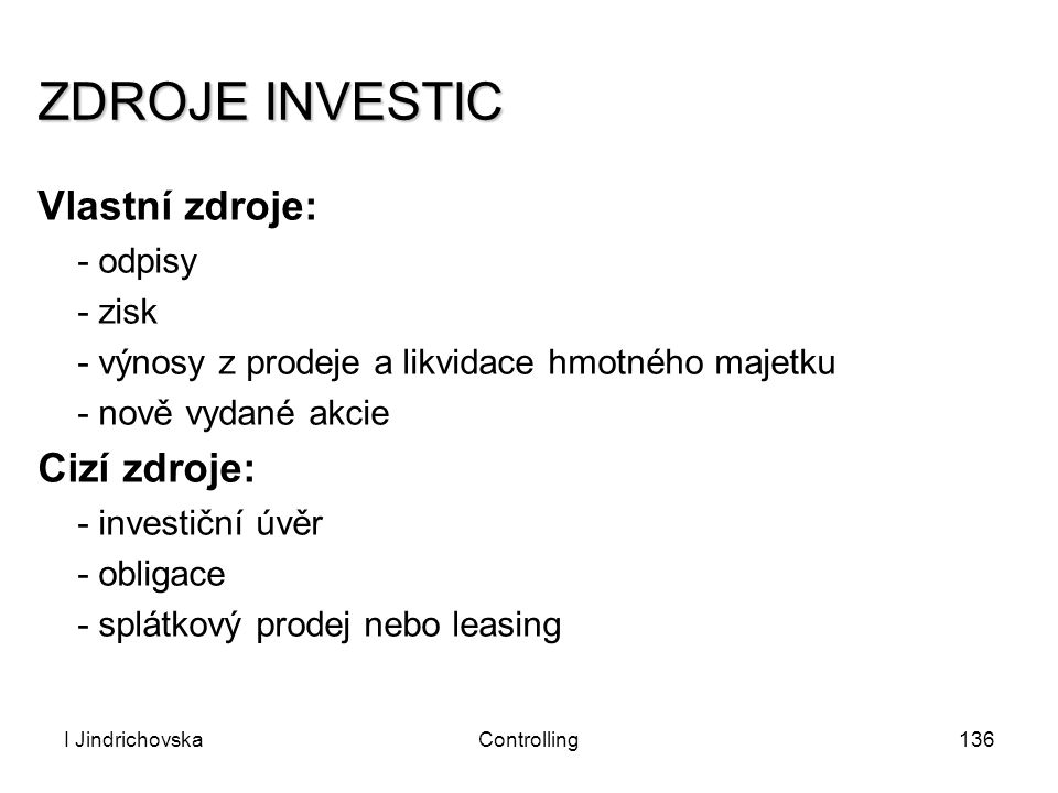 I JindrichovskaControlling136 ZDROJE INVESTIC Vlastní zdroje: - odpisy - zisk - výnosy z prodeje a likvidace hmotného majetku - nově vydané akcie Cizí